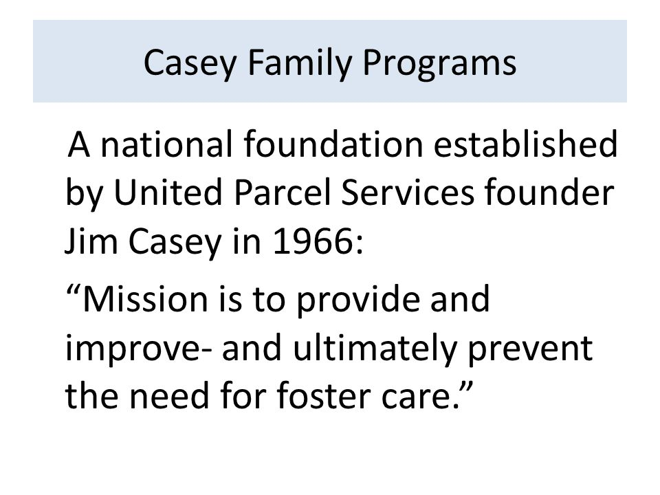 Casey Family Programs A national foundation established by United Parcel Services founder Jim Casey in 1966: Mission is to provide and improve- and ultimately prevent the need for foster care.