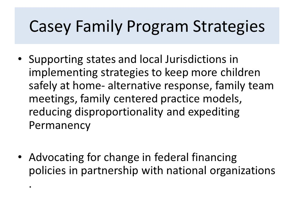 Casey Family Program Strategies Supporting states and local Jurisdictions in implementing strategies to keep more children safely at home- alternative response, family team meetings, family centered practice models, reducing disproportionality and expediting Permanency Advocating for change in federal financing policies in partnership with national organizations.
