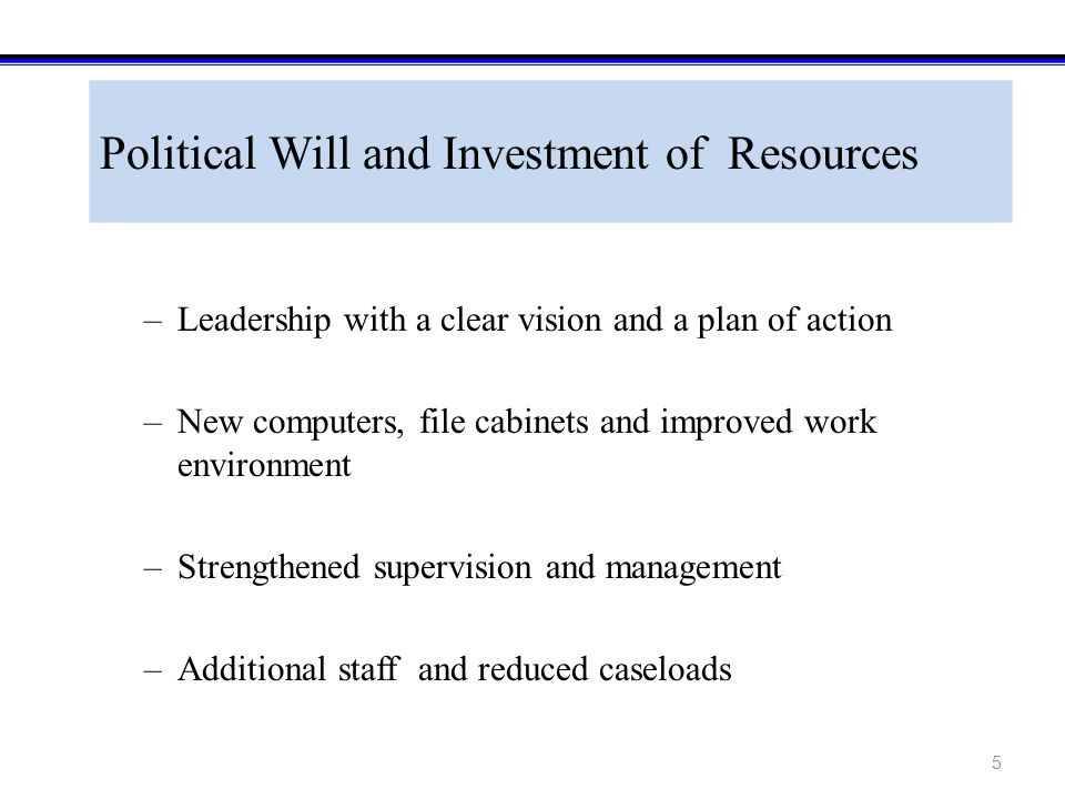 5 Political Will and Investment of Resources –Leadership with a clear vision and a plan of action –New computers, file cabinets and improved work environment –Strengthened supervision and management –Additional staff and reduced caseloads