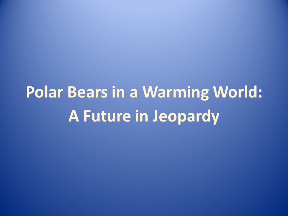 A Future in Jeopardy Polar Bears in a Warming World: