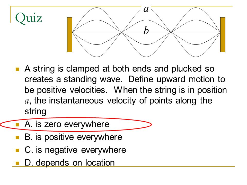 Quiz A string is clamped at both ends and plucked so creates a standing wave. Define upward motion to be positive velocities. When the string is in po