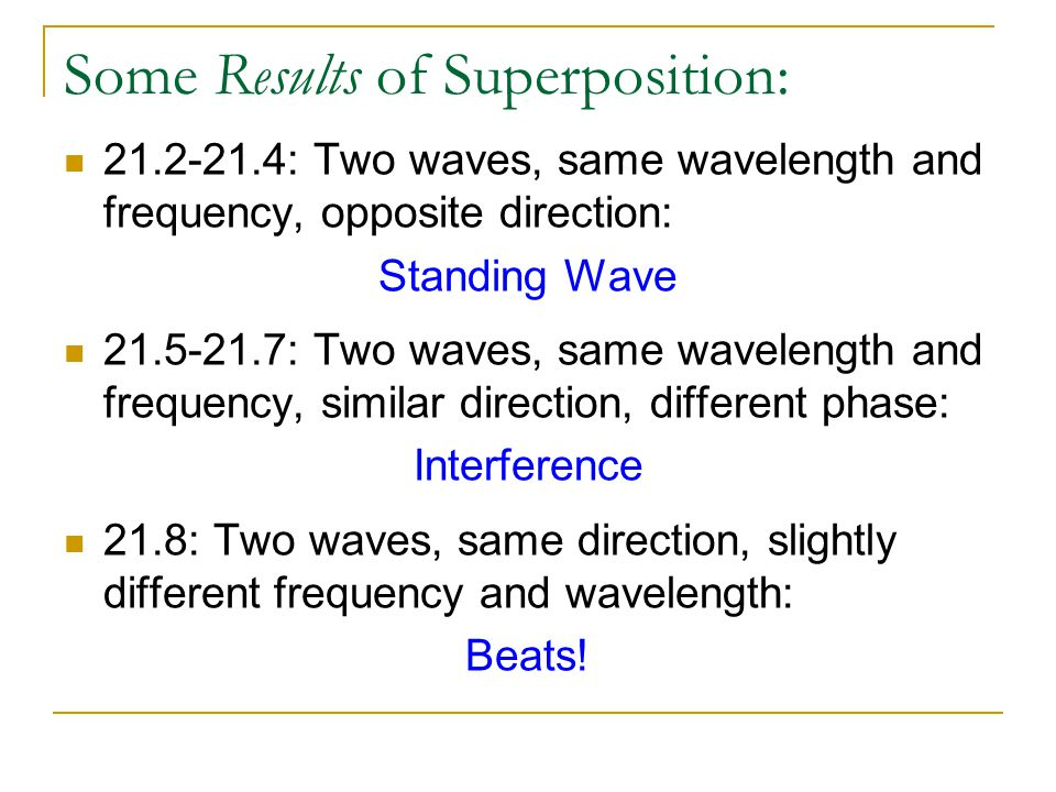 Some Results of Superposition: 21.2-21.4: Two waves, same wavelength and frequency, opposite direction: Standing Wave 21.5-21.7: Two waves, same wavel
