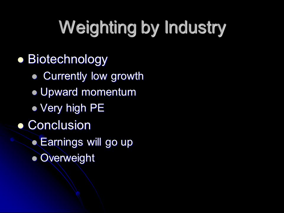 Weighting by Industry Biotechnology Biotechnology Currently low growth Currently low growth Upward momentum Upward momentum Very high PE Very high PE Conclusion Conclusion Earnings will go up Earnings will go up Overweight Overweight