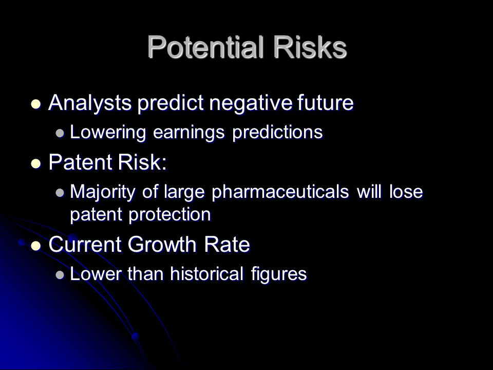 Potential Risks Analysts predict negative future Analysts predict negative future Lowering earnings predictions Lowering earnings predictions Patent Risk: Patent Risk: Majority of large pharmaceuticals will lose patent protection Majority of large pharmaceuticals will lose patent protection Current Growth Rate Current Growth Rate Lower than historical figures Lower than historical figures