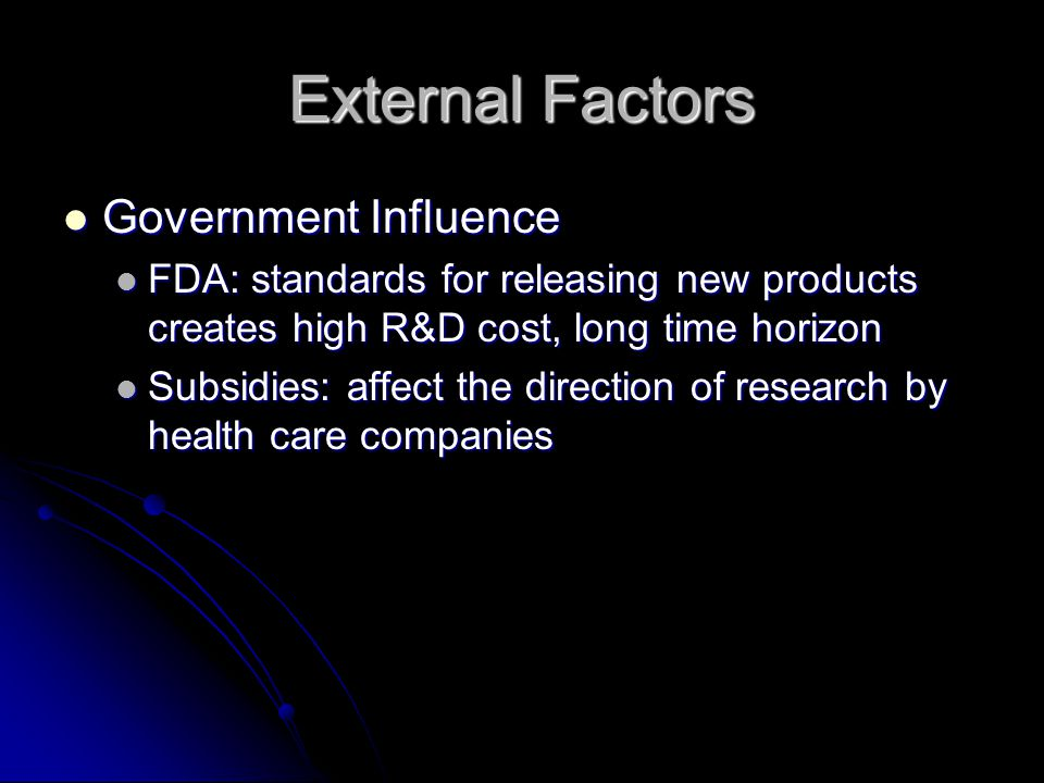External Factors Government Influence Government Influence FDA: standards for releasing new products creates high R&D cost, long time horizon FDA: standards for releasing new products creates high R&D cost, long time horizon Subsidies: affect the direction of research by health care companies Subsidies: affect the direction of research by health care companies
