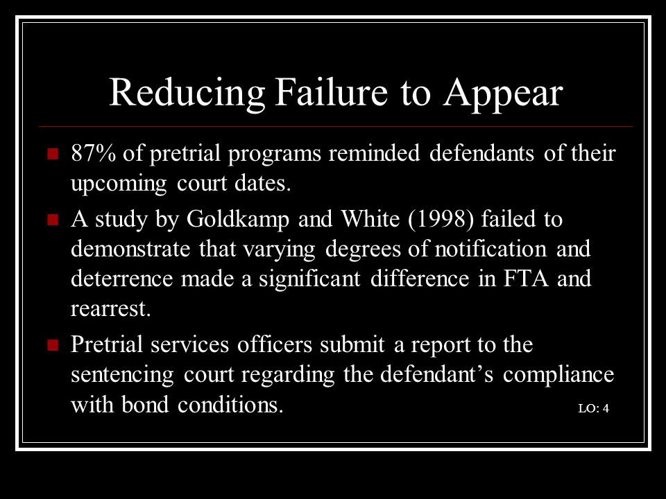 Reducing Failure to Appear 87% of pretrial programs reminded defendants of their upcoming court dates. A study by Goldkamp and White (1998) failed to