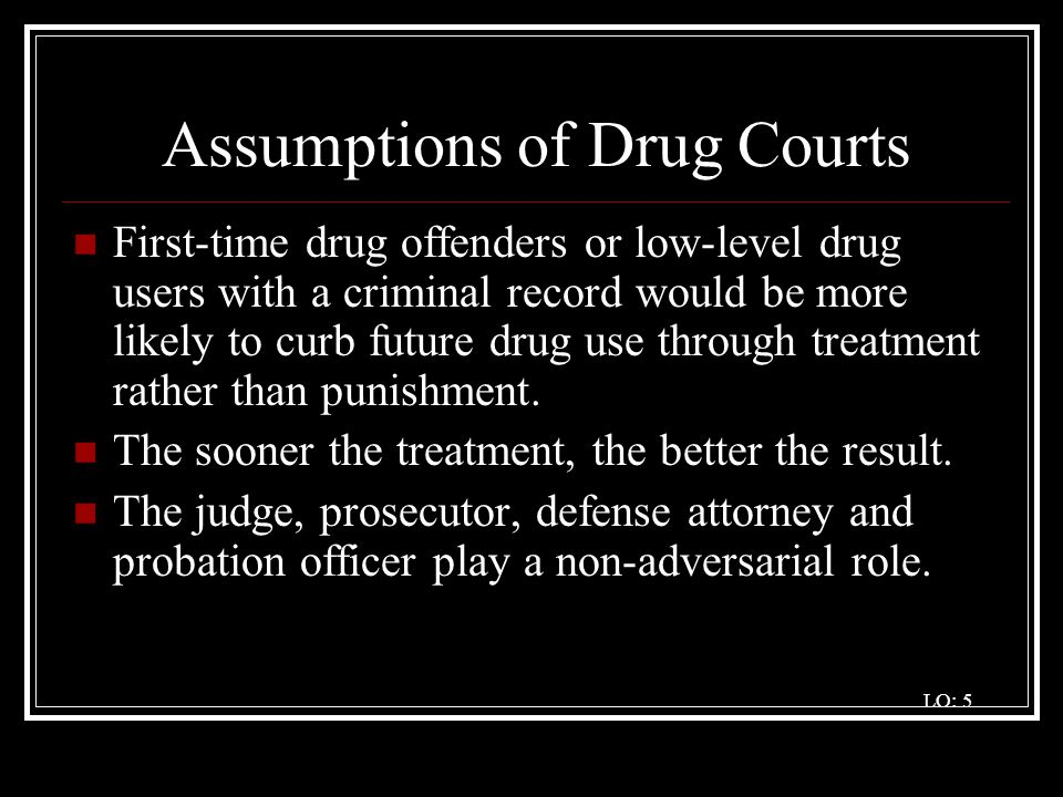 Assumptions of Drug Courts First-time drug offenders or low-level drug users with a criminal record would be more likely to curb future drug use throu