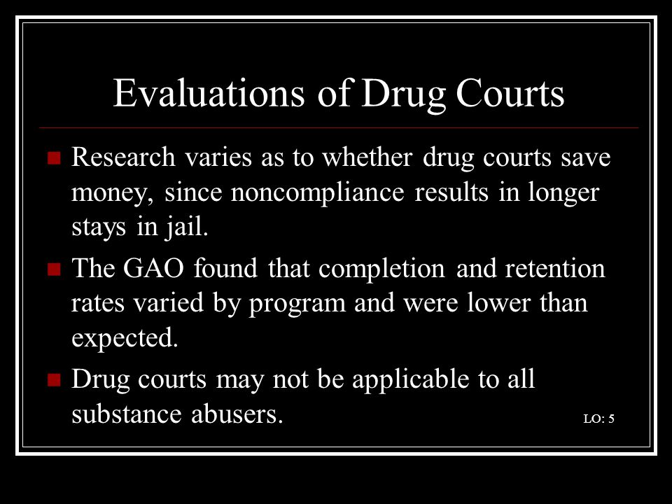 Evaluations of Drug Courts Research varies as to whether drug courts save money, since noncompliance results in longer stays in jail. The GAO found th