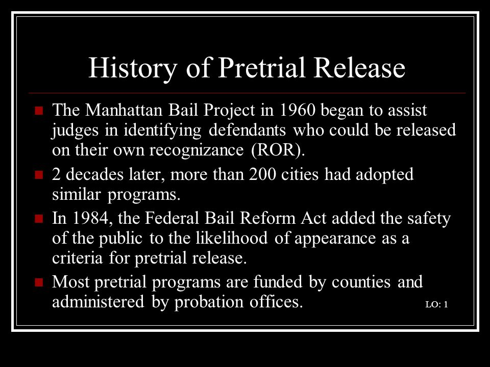 History of Pretrial Release The Manhattan Bail Project in 1960 began to assist judges in identifying defendants who could be released on their own rec