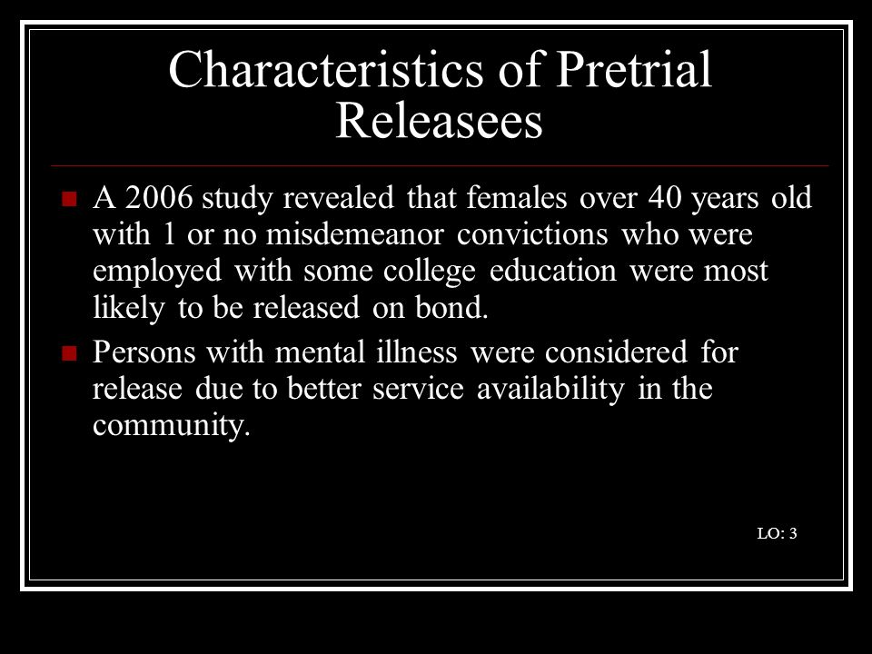 Characteristics of Pretrial Releasees A 2006 study revealed that females over 40 years old with 1 or no misdemeanor convictions who were employed with