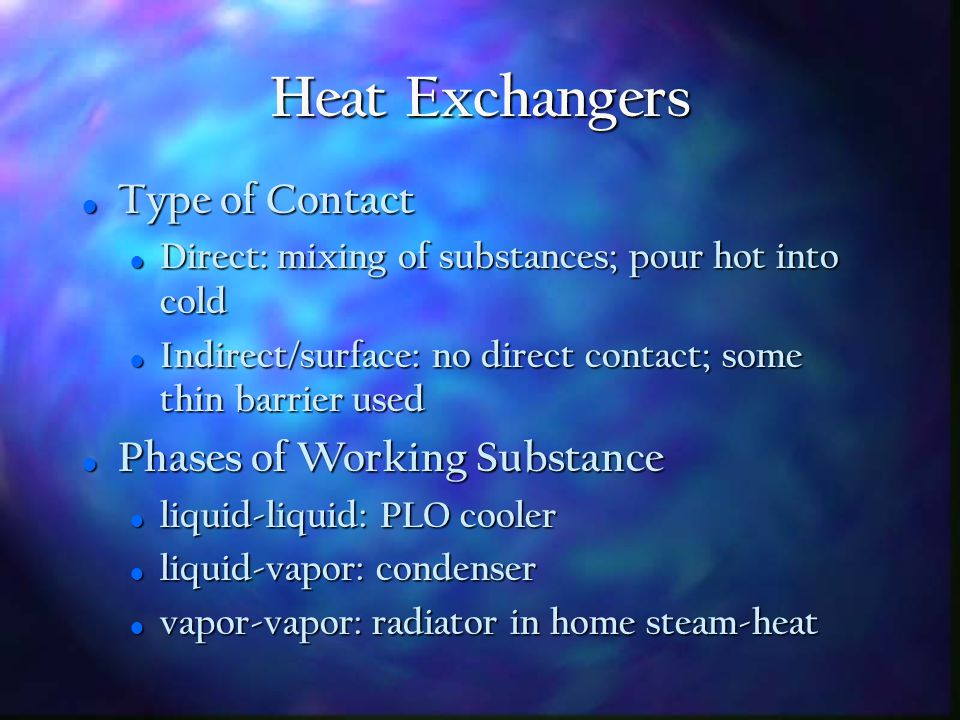 Heat Exchangers Def'n: device used to transfer thermal energy from one substance to another Def'n: device used to transfer thermal energy from one substance to another Direction of Flow Direction of Flow -> Parallel: not used by Navy -> Parallel: not used by Navy -> Counter: more efficient; used by Navy -> Counter: more efficient; used by Navy -> Cross: used extensively -> Cross: used extensively Number of passes (single or multiple) Number of passes (single or multiple)