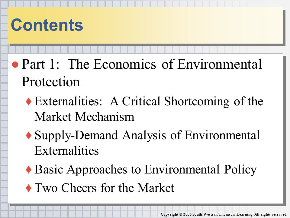 ●Part 1: The Economics of Environmental Protection ♦Externalities: A Critical Shortcoming of the Market Mechanism ♦Supply-Demand Analysis of Environmental Externalities ♦Basic Approaches to Environmental Policy ♦Two Cheers for the Market ●Part 1: The Economics of Environmental Protection ♦Externalities: A Critical Shortcoming of the Market Mechanism ♦Supply-Demand Analysis of Environmental Externalities ♦Basic Approaches to Environmental Policy ♦Two Cheers for the Market Contents Copyright © 2003 South-Western/Thomson Learning.