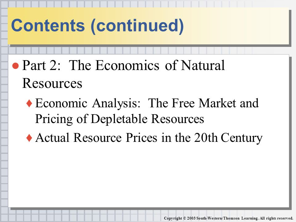 ●Part 2: The Economics of Natural Resources ♦Economic Analysis: The Free Market and Pricing of Depletable Resources ♦Actual Resource Prices in the 20th Century ●Part 2: The Economics of Natural Resources ♦Economic Analysis: The Free Market and Pricing of Depletable Resources ♦Actual Resource Prices in the 20th Century Contents (continued) Copyright © 2003 South-Western/Thomson Learning.