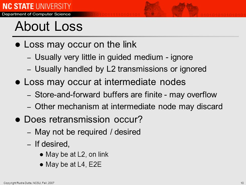 Copyright Rudra Dutta, NCSU, Fall, 200710 About Loss Loss may occur on the link – Usually very little in guided medium - ignore – Usually handled by L2 transmissions or ignored Loss may occur at intermediate nodes – Store-and-forward buffers are finite - may overflow – Other mechanism at intermediate node may discard Does retransmission occur.