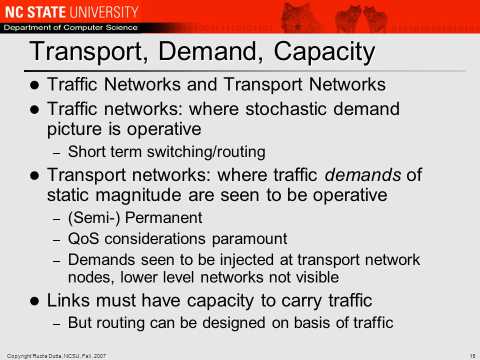 Copyright Rudra Dutta, NCSU, Fall, 200715 Transport, Demand, Capacity Traffic Networks and Transport Networks Traffic networks: where stochastic demand picture is operative – Short term switching/routing Transport networks: where traffic demands of static magnitude are seen to be operative – (Semi-) Permanent – QoS considerations paramount – Demands seen to be injected at transport network nodes, lower level networks not visible Links must have capacity to carry traffic – But routing can be designed on basis of traffic