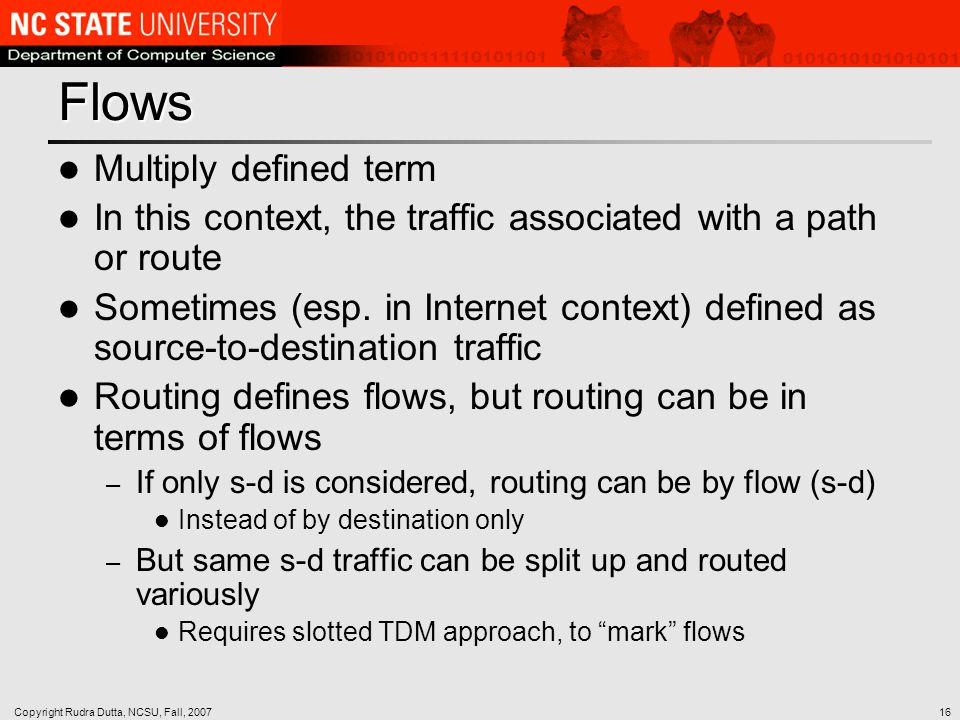 Copyright Rudra Dutta, NCSU, Fall, 200716 Flows Multiply defined term In this context, the traffic associated with a path or route Sometimes (esp.