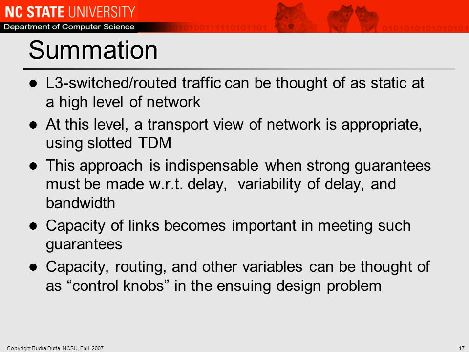 Copyright Rudra Dutta, NCSU, Fall, 200717 Summation L3-switched/routed traffic can be thought of as static at a high level of network At this level, a transport view of network is appropriate, using slotted TDM This approach is indispensable when strong guarantees must be made w.r.t.