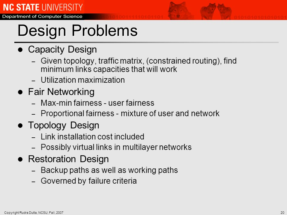 Copyright Rudra Dutta, NCSU, Fall, 200720 Design Problems Capacity Design – Given topology, traffic matrix, (constrained routing), find minimum links capacities that will work – Utilization maximization Fair Networking – Max-min fairness - user fairness – Proportional fairness - mixture of user and network Topology Design – Link installation cost included – Possibly virtual links in multilayer networks Restoration Design – Backup paths as well as working paths – Governed by failure criteria