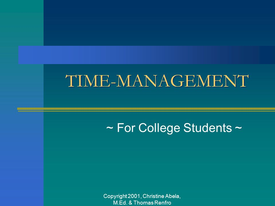 Copyright 2001, Christine Abela, M.Ed. & Thomas Renfro TIME-MANAGEMENT ~ For College Students ~