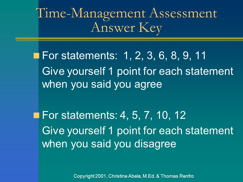 Copyright 2001, Christine Abela, M.Ed. & Thomas Renfro Time-Management Assessment Answer Key For statements: 1, 2, 3, 6, 8, 9, 11 Give yourself 1 poin