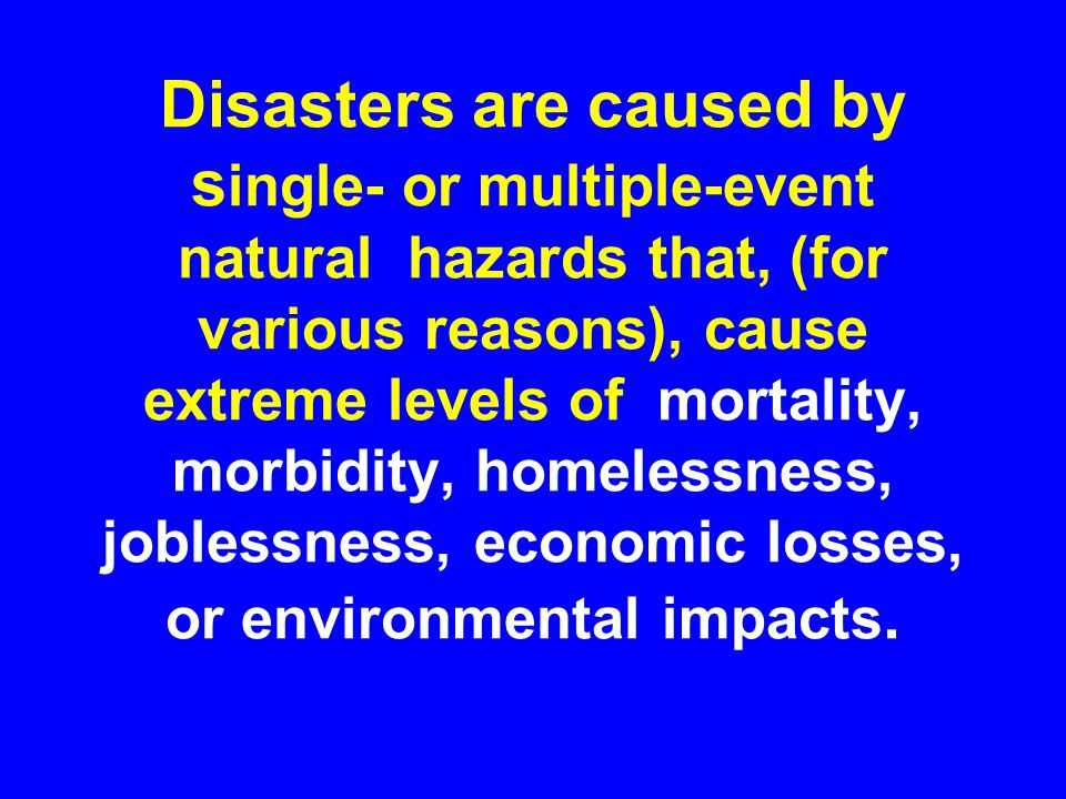 A DISASTER is --- --- the set of failures that overwhelm the capability of a community to respond without external help when three continuums: 1) people, 2) community (i.e., a set of habitats, livelihoods, and social constructs), and 3) complex events (e.g., floods, earthquakes,…) intersect at a point in space and time.