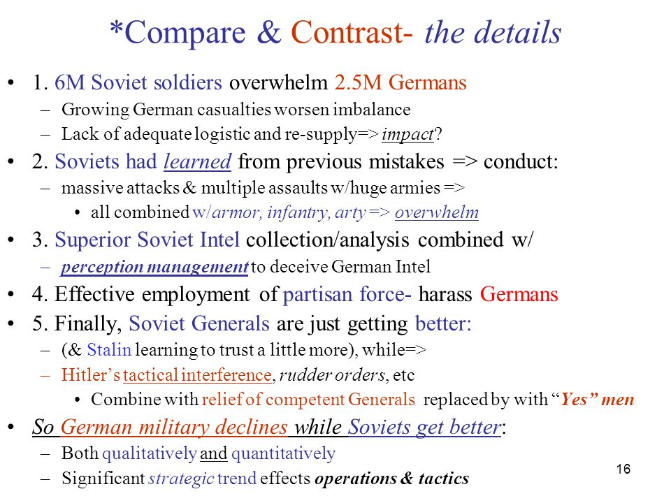 16 *Compare & Contrast- the details 1. 6M Soviet soldiers overwhelm 2.5M Germans –Growing German casualties worsen imbalance –Lack of adequate logisti