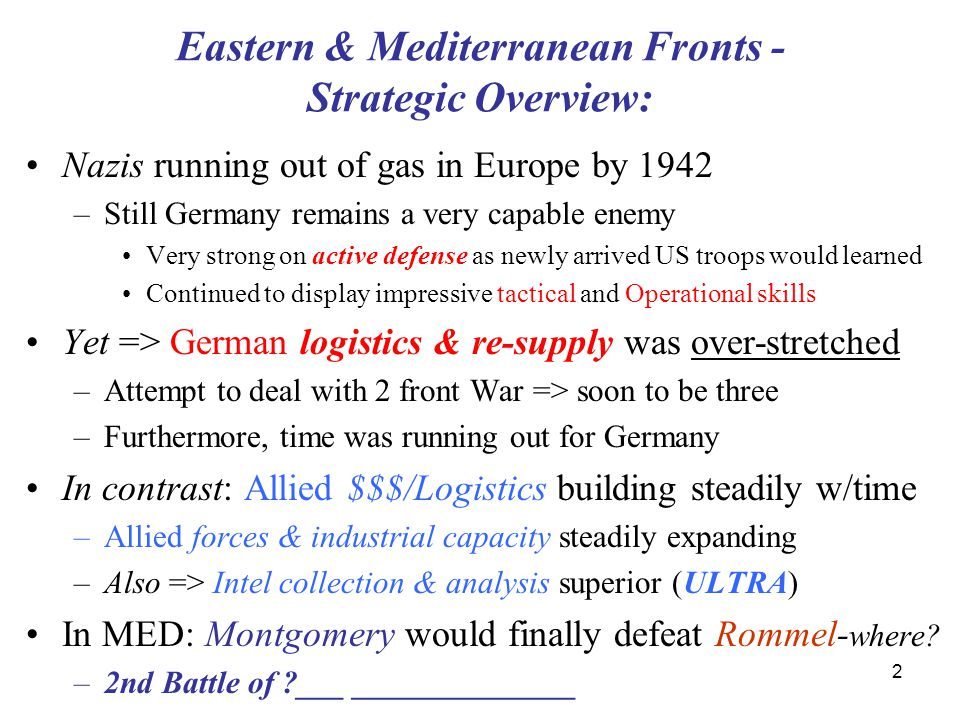 2 Eastern & Mediterranean Fronts - Strategic Overview: Nazis running out of gas in Europe by 1942 –Still Germany remains a very capable enemy Very strong on active defense as newly arrived US troops would learned Continued to display impressive tactical and Operational skills Yet => German logistics & re-supply was over-stretched –Attempt to deal with 2 front War => soon to be three –Furthermore, time was running out for Germany In contrast: Allied $$$/Logistics building steadily w/time –Allied forces & industrial capacity steadily expanding –Also => Intel collection & analysis superior (ULTRA) In MED: Montgomery would finally defeat Rommel- where.