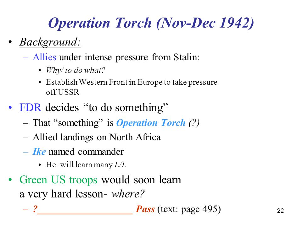 22 Operation Torch (Nov-Dec 1942) Background: –Allies under intense pressure from Stalin: Why/ to do what? Establish Western Front in Europe to take p