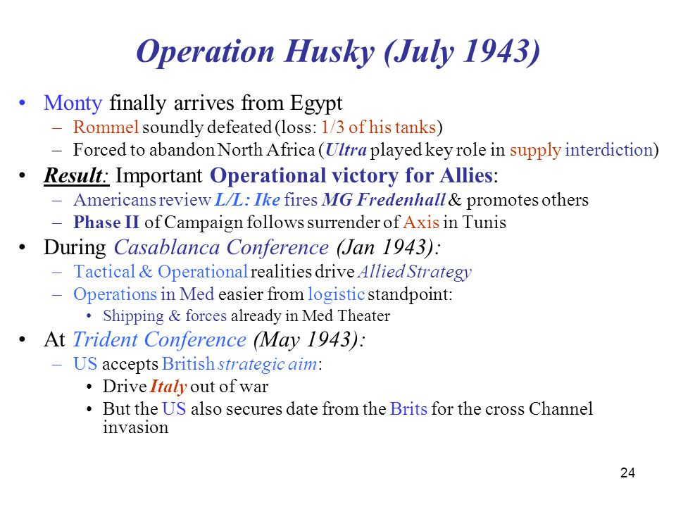 Operation Husky (July 1943) Monty finally arrives from Egypt –Rommel soundly defeated (loss: 1/3 of his tanks) –Forced to abandon North Africa (Ultra played key role in supply interdiction) Result: Important Operational victory for Allies: –Americans review L/L: Ike fires MG Fredenhall & promotes others –Phase II of Campaign follows surrender of Axis in Tunis During Casablanca Conference (Jan 1943): –Tactical & Operational realities drive Allied Strategy –Operations in Med easier from logistic standpoint: Shipping & forces already in Med Theater At Trident Conference (May 1943): –US accepts British strategic aim: Drive Italy out of war But the US also secures date from the Brits for the cross Channel invasion 24