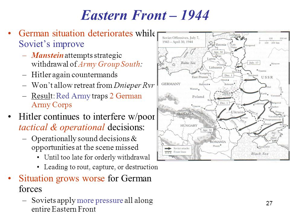 27 Eastern Front – 1944 German situation deteriorates while Soviet's improve –Manstein attempts strategic withdrawal of Army Group South: –Hitler again countermands –Won't allow retreat from Dnieper Rvr –Result: Red Army traps 2 German Army Corps Hitler continues to interfere w/poor tactical & operational decisions: –Operationally sound decisions & opportunities at the scene missed Until too late for orderly withdrawal Leading to rout, capture, or destruction Situation grows worse for German forces –Soviets apply more pressure all along entire Eastern Front