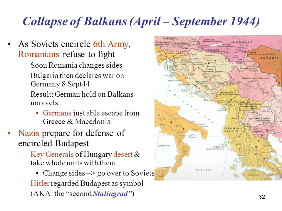 32 Collapse of Balkans (April – September 1944) As Soviets encircle 6th Army, Romanians refuse to fight –Soon Romania changes sides –Bulgaria then declares war on Germany 8 Sept44 –Result: German hold on Balkans unravels Germans just able escape from Greece & Macedonia Nazis prepare for defense of encircled Budapest –Key Generals of Hungary desert & take whole units with them Change sides => go over to Soviets –Hitler regarded Budapest as symbol –(AKA: the second Stalingrad )