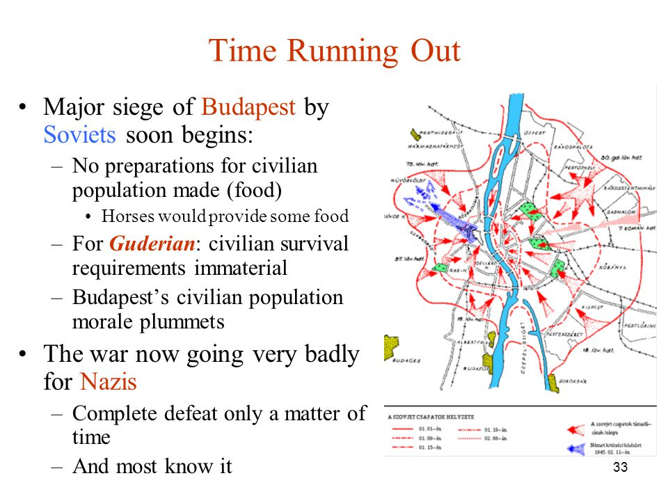 33 Time Running Out Major siege of Budapest by Soviets soon begins: –No preparations for civilian population made (food) Horses would provide some foo