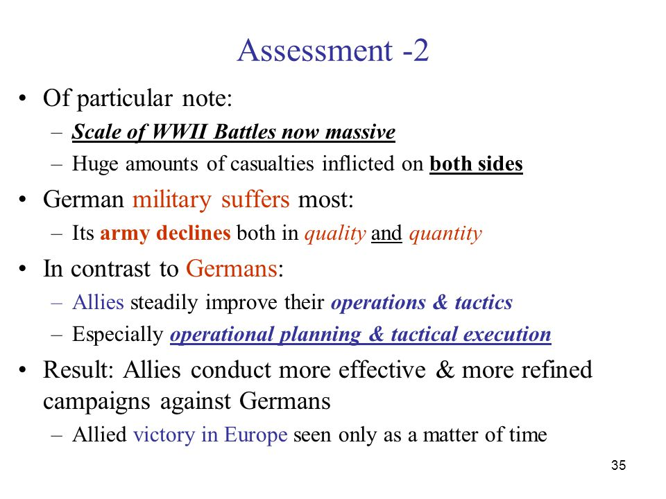 35 Assessment -2 Of particular note: –Scale of WWII Battles now massive –Huge amounts of casualties inflicted on both sides German military suffers most: –Its army declines both in quality and quantity In contrast to Germans: –Allies steadily improve their operations & tactics –Especially operational planning & tactical execution Result: Allies conduct more effective & more refined campaigns against Germans –Allied victory in Europe seen only as a matter of time