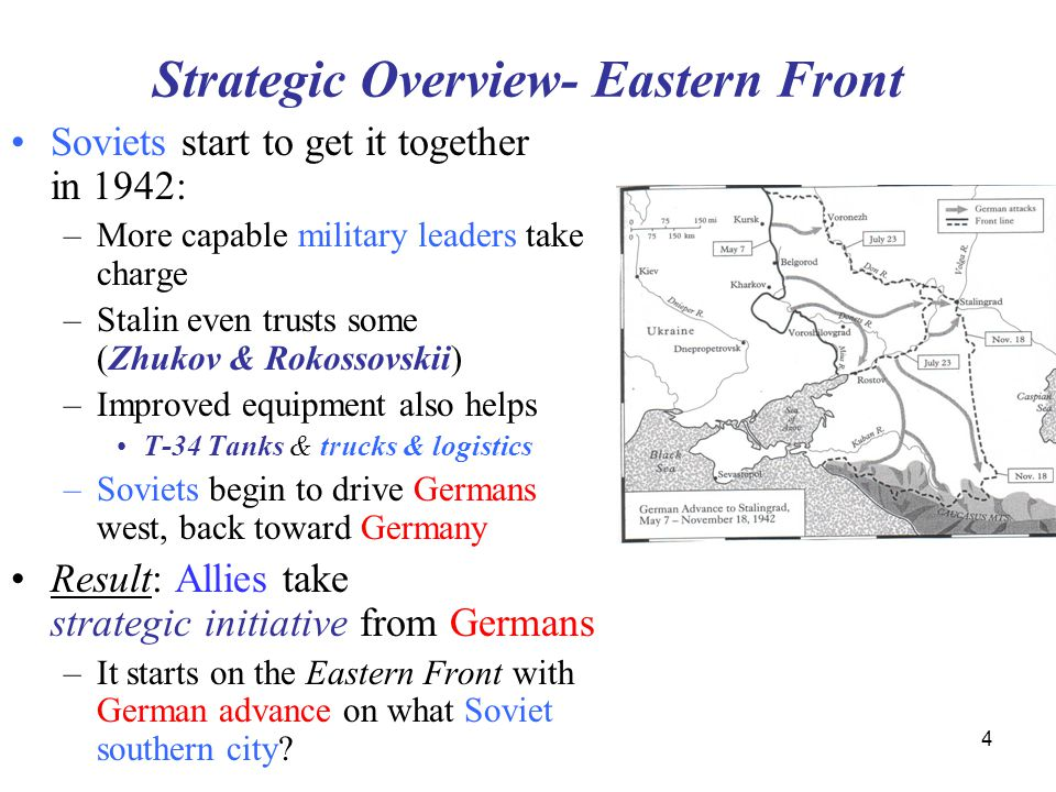 4 Strategic Overview- Eastern Front Soviets start to get it together in 1942: –More capable military leaders take charge –Stalin even trusts some (Zhukov & Rokossovskii) –Improved equipment also helps T-34 Tanks & trucks & logistics –Soviets begin to drive Germans west, back toward Germany Result: Allies take strategic initiative from Germans –It starts on the Eastern Front with German advance on what Soviet southern city