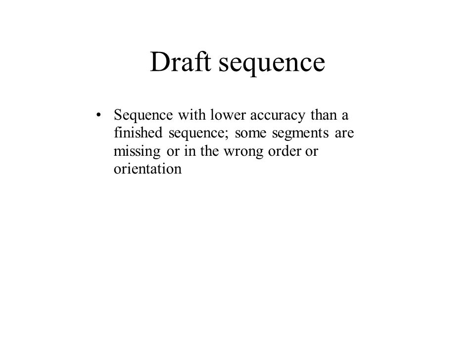 Draft sequence Sequence with lower accuracy than a finished sequence; some segments are missing or in the wrong order or orientation