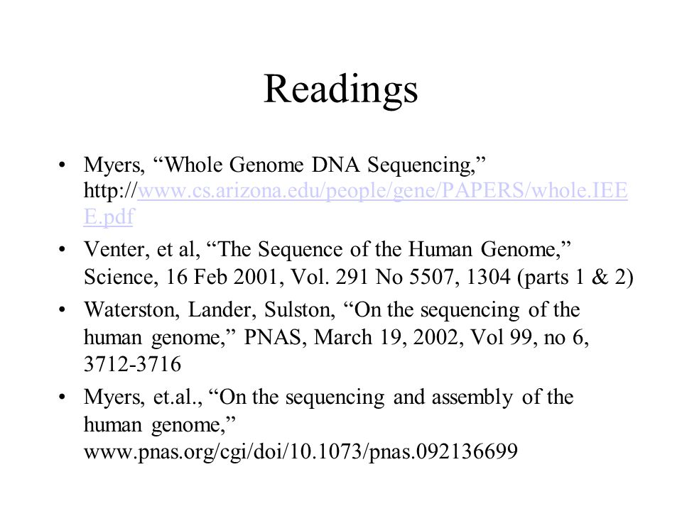 Readings Myers, Whole Genome DNA Sequencing, http://www.cs.arizona.edu/people/gene/PAPERS/whole.IEE E.pdfwww.cs.arizona.edu/people/gene/PAPERS/whole.IEE E.pdf Venter, et al, The Sequence of the Human Genome, Science, 16 Feb 2001, Vol.