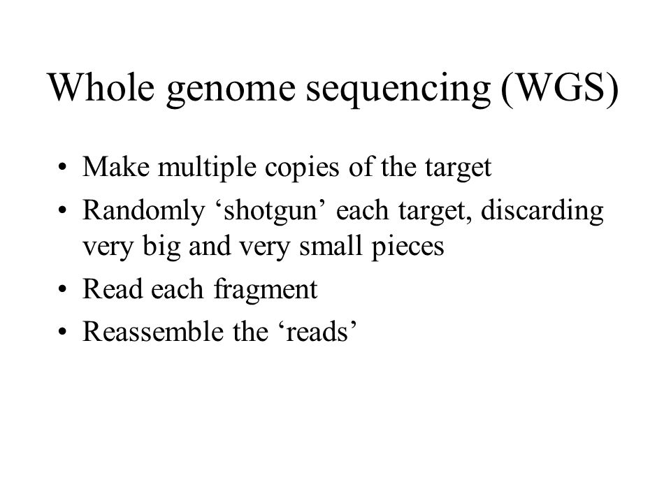 Whole genome sequencing (WGS) Make multiple copies of the target Randomly 'shotgun' each target, discarding very big and very small pieces Read each fragment Reassemble the 'reads'