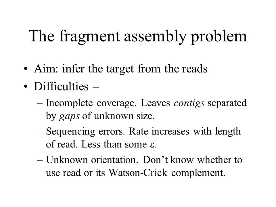 The fragment assembly problem Aim: infer the target from the reads Difficulties – –Incomplete coverage.