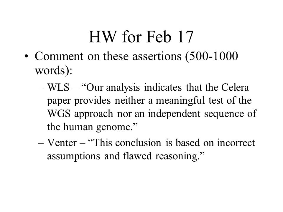 HW for Feb 17 Comment on these assertions (500-1000 words): –WLS – Our analysis indicates that the Celera paper provides neither a meaningful test of the WGS approach nor an independent sequence of the human genome. –Venter – This conclusion is based on incorrect assumptions and flawed reasoning.