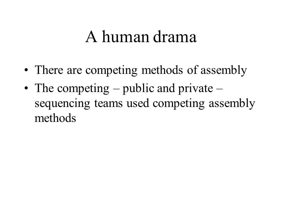 A human drama There are competing methods of assembly The competing – public and private – sequencing teams used competing assembly methods