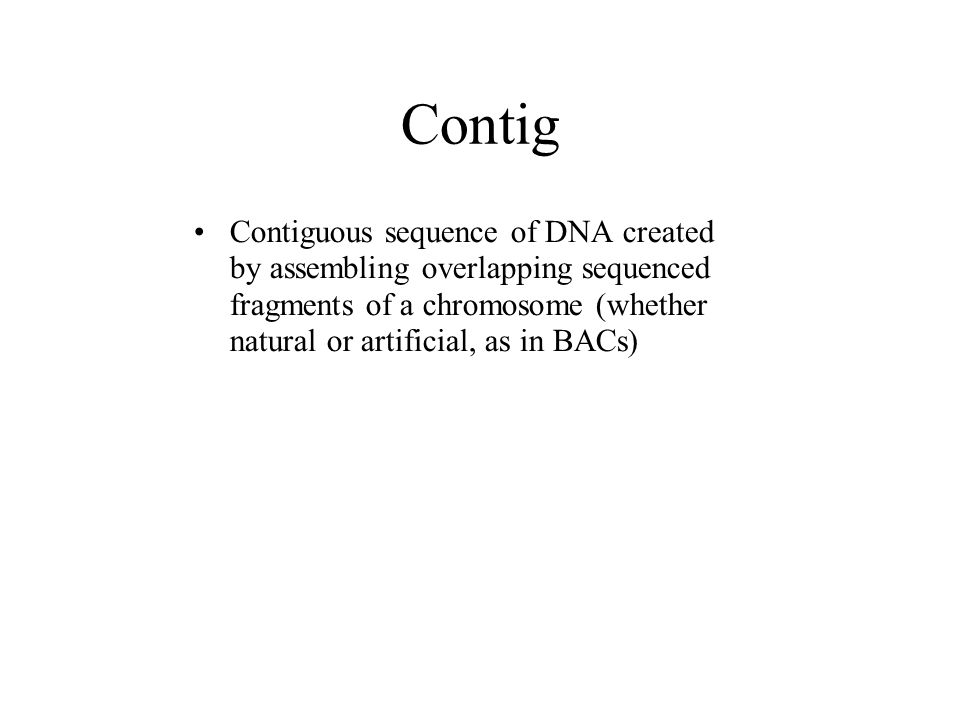 Contig Contiguous sequence of DNA created by assembling overlapping sequenced fragments of a chromosome (whether natural or artificial, as in BACs)