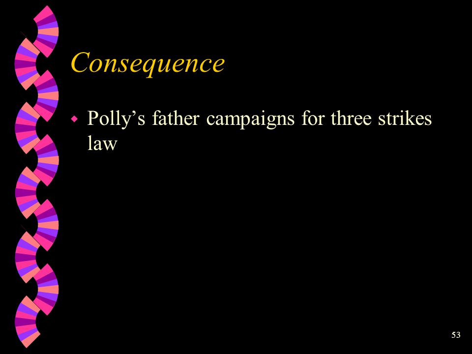 52 Consequence w Release violent offenders w Innocent children are kidnapped, raped and murdered: example-Polly Klass