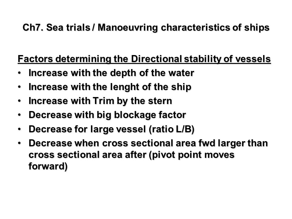 Ch7. Sea trials / Manoeuvring characteristics of ships Factors determining the Directional stability of vessels Increase with the depth of the waterIn