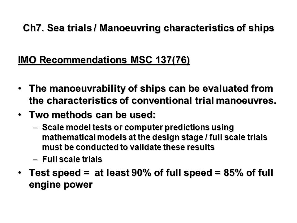 Ch7. Sea trials / Manoeuvring characteristics of ships IMO Recommendations MSC 137(76) The manoeuvrability of ships can be evaluated from the characte