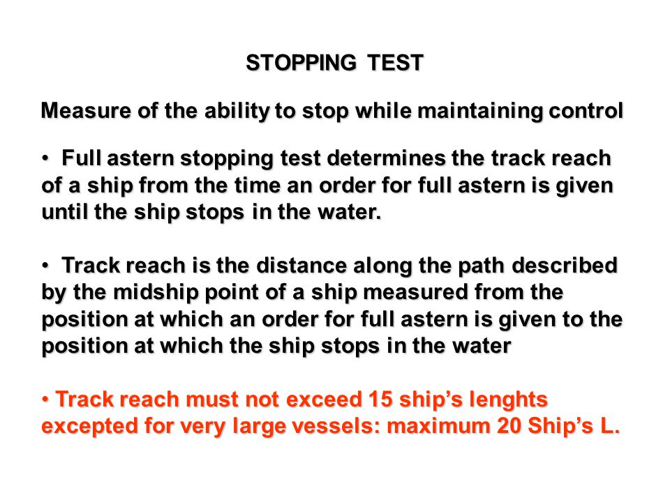 Measure of the ability to stop while maintaining control Full astern stopping test determines the track reach of a ship from the time an order for ful