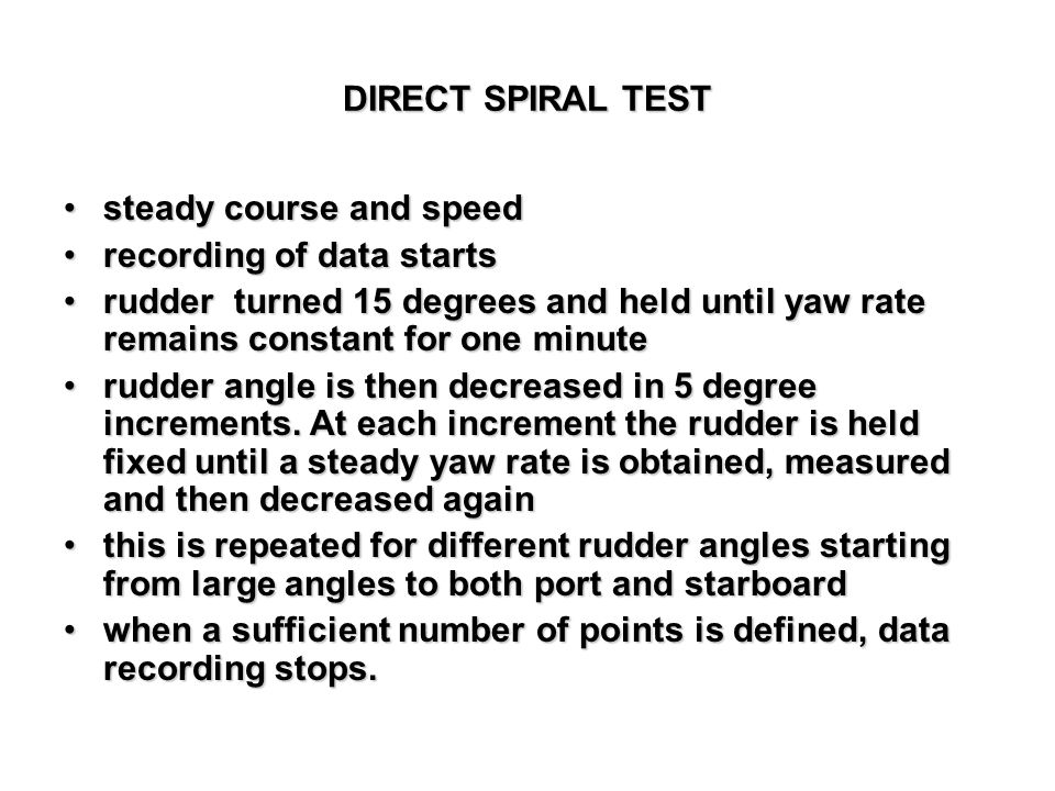 DIRECT SPIRAL TEST steady course and speedsteady course and speed recording of data startsrecording of data starts rudder turned 15 degrees and held u
