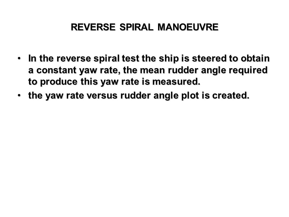 REVERSE SPIRAL MANOEUVRE In the reverse spiral test the ship is steered to obtain a constant yaw rate, the mean rudder angle required to produce this