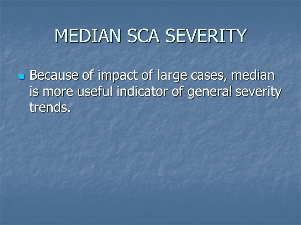 MEDIAN SCA SEVERITY Because of impact of large cases, median is more useful indicator of general severity trends.