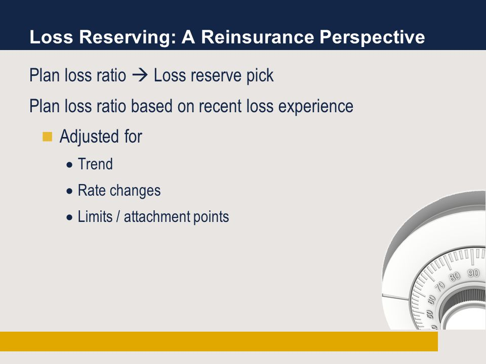 Loss Reserving: A Reinsurance Perspective Plan loss ratio  Loss reserve pick Plan loss ratio based on recent loss experience Adjusted for  Trend  Rate changes  Limits / attachment points