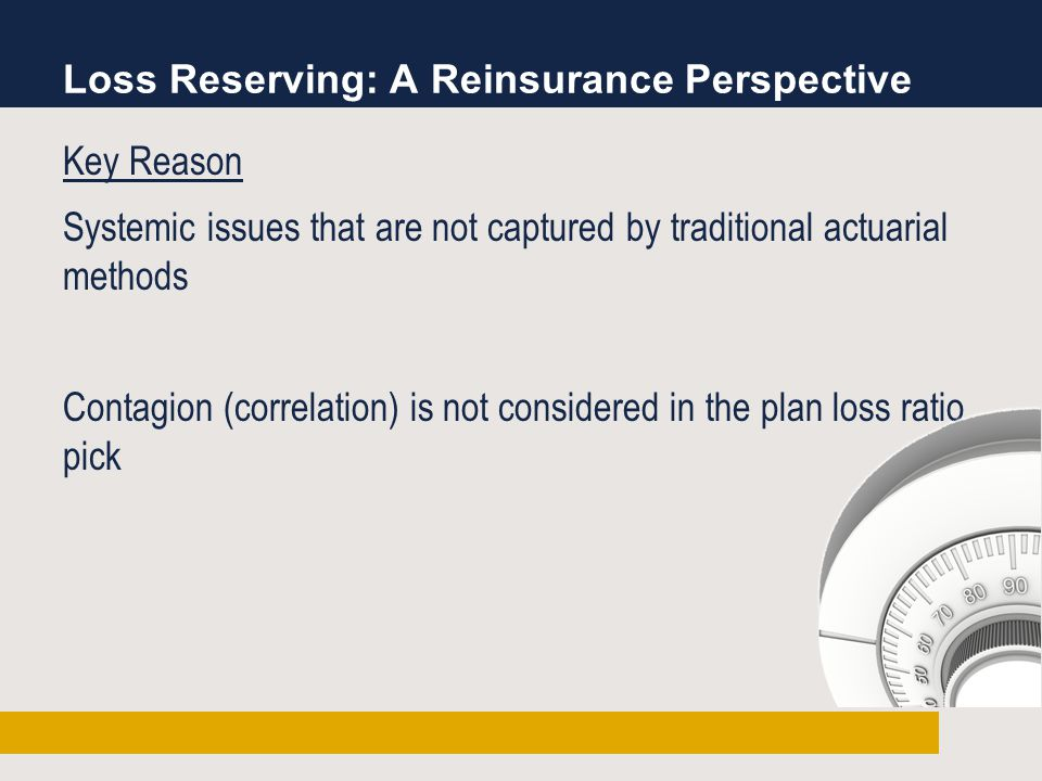 Loss Reserving: A Reinsurance Perspective Key Reason Systemic issues that are not captured by traditional actuarial methods Contagion (correlation) is not considered in the plan loss ratio pick
